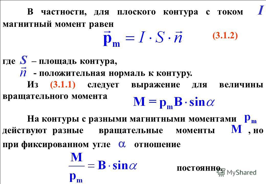 В частности, для плоского контура с током I магнитный момент равен (3.1.2) где S – площадь контура, - положительная нормаль к контуру. Из (3.1.1) следует выражение для величины вращательного момента На контуры с разными магнитными моментами действуют