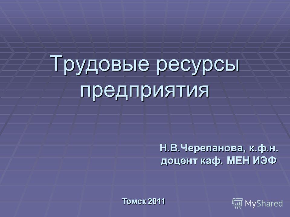 Трудовые ресурсы предприятия Томск 2011 Н.В.Черепанова, к.ф.н. доцент каф. МЕН ИЭФ
