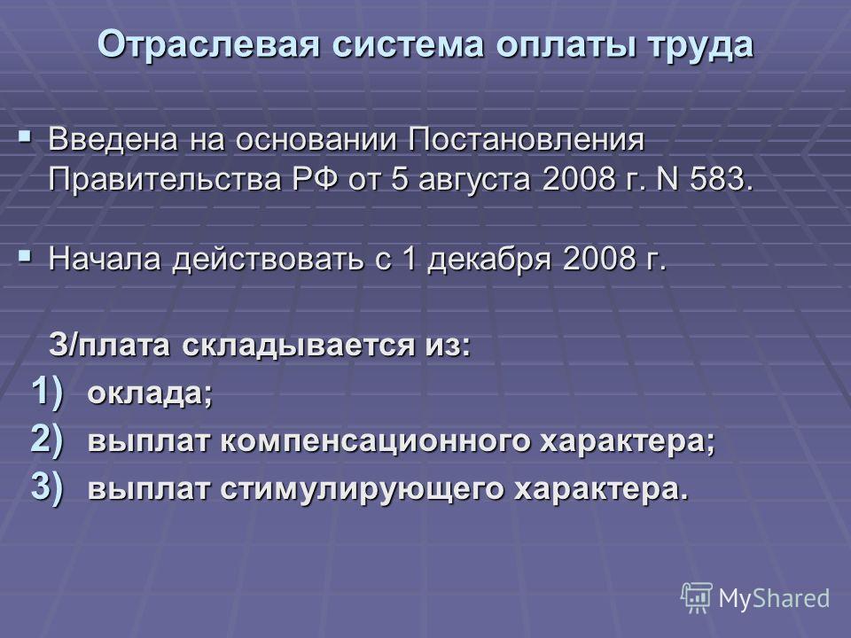 Отраслевая система оплаты труда Введена на основании Постановления Правительства РФ от 5 августа 2008 г. N 583. Введена на основании Постановления Правительства РФ от 5 августа 2008 г. N 583. Начала действовать с 1 декабря 2008 г. Начала действовать