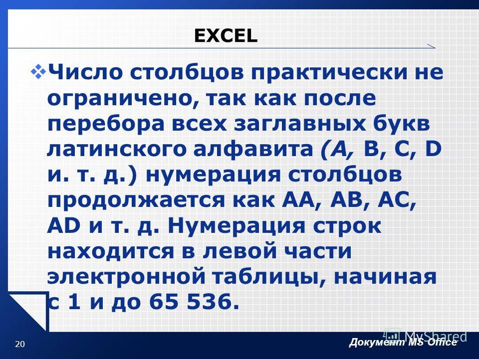 Документ MS Office 20 EXCEL Число столбцов практически не ограничено, так как после перебора всех заглавных букв латинского алфавита (А, В, С, D и. т. д.) нумерация столбцов продолжается как АА, АВ, AC, AD и т. д. Нумерация строк находится в левой ча