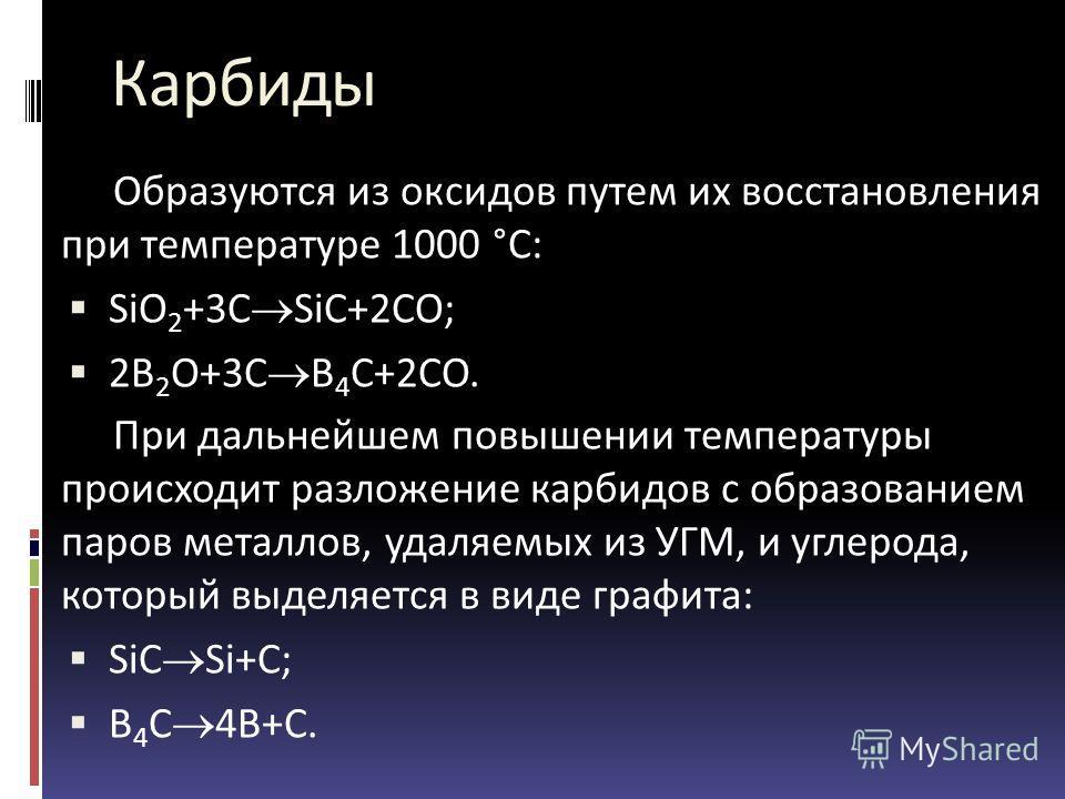 Карбиды Образуются из оксидов путем их восстановления при температуре 1000 °C: SiO 2 +3C SiC+2CO; 2B 2 O+3C B 4 C+2CO. При дальнейшем повышении температуры происходит разложение карбидов с образованием паров металлов, удаляемых из УГМ, и углерода, ко