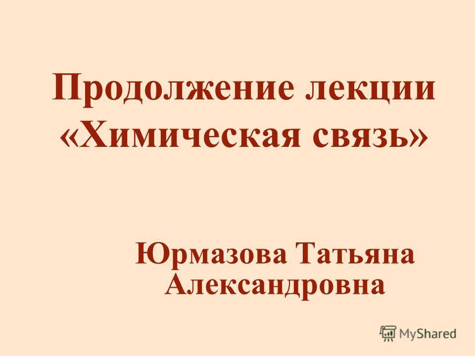 Продолжение лекции «Химическая связь» Юрмазова Татьяна Александровна