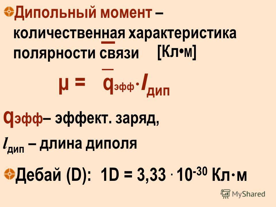 Дипольный момент – количественная характеристика полярности связи μ = q эфф l дип q эфф – эффект. заряд, l дип – длина диполя Дебай (D): 1D = 3,33. 10 -30 Кл м [Кл М ]