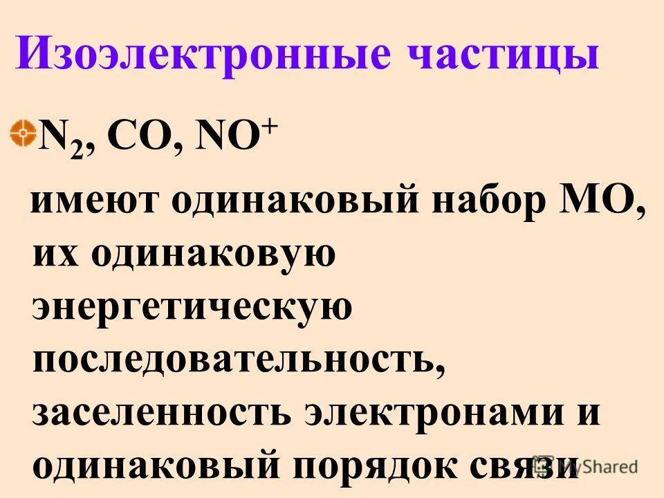 Изоэлектронные частицы N 2, CO, NO + имеют одинаковый набор МО, их одинаковую энергетическую последовательность, заселенность электронами и одинаковый порядок связи