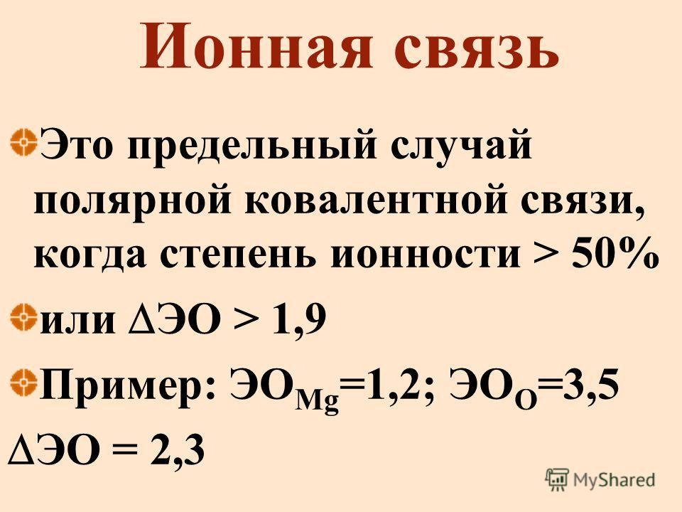 Ионная связь Это предельный случай полярной ковалентной связи, когда степень ионности > 50% или ЭО > 1,9 Пример: ЭО Mg =1,2; ЭО О =3,5 ЭО = 2,3