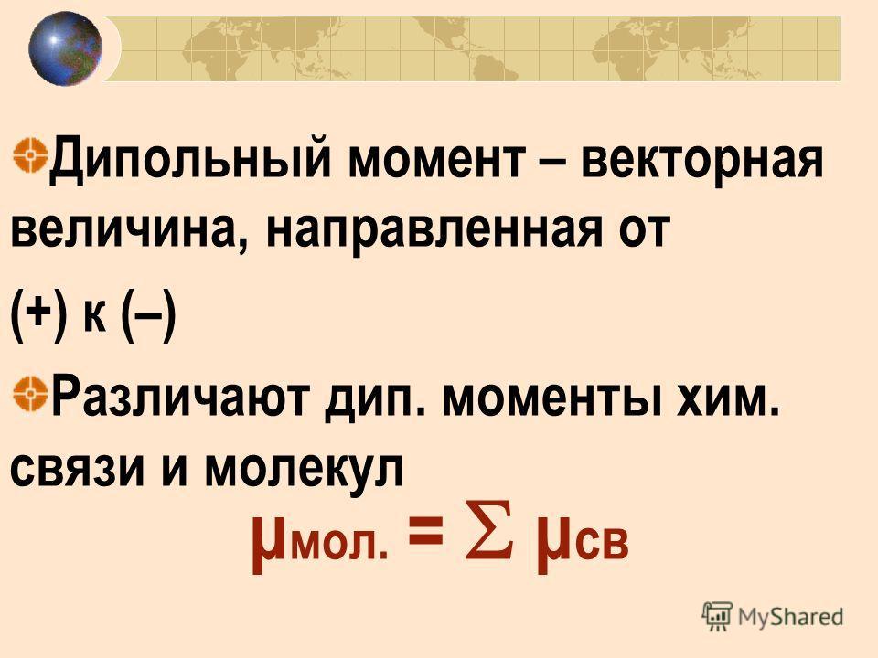 Дипольный момент – векторная величина, направленная от (+) к (–) Различают дип. моменты хим. связи и молекул μ мол. = μ св