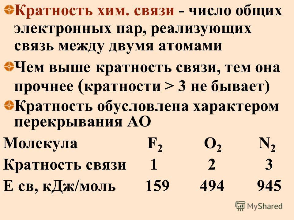 Кратность хим. связи - число общих электронных пар, реализующих связь между двумя атомами Чем выше кратность связи, тем она прочнее ( кратности > 3 не бывает) Кратность обусловлена характером перекрывания АО Молекула F 2 O 2 N 2 Кратность связи1 2 3