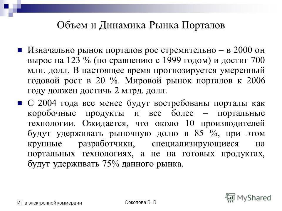 Соколова В. В. ИТ в электронной коммерции Объем и Динамика Рынка Порталов Изначально рынок порталов рос стремительно – в 2000 он вырос на 123 % (по сравнению с 1999 годом) и достиг 700 млн. долл. В настоящее время прогнозируется умеренный годовой рос