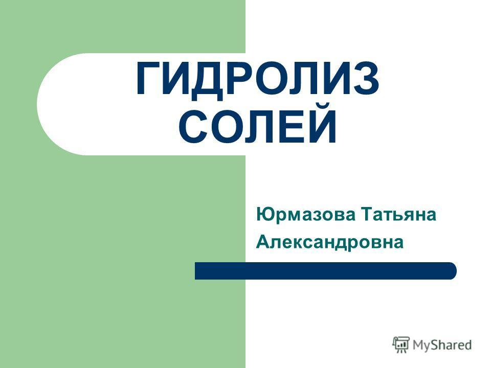 ГИДРОЛИЗ СОЛЕЙ Юрмазова Татьяна Александровна