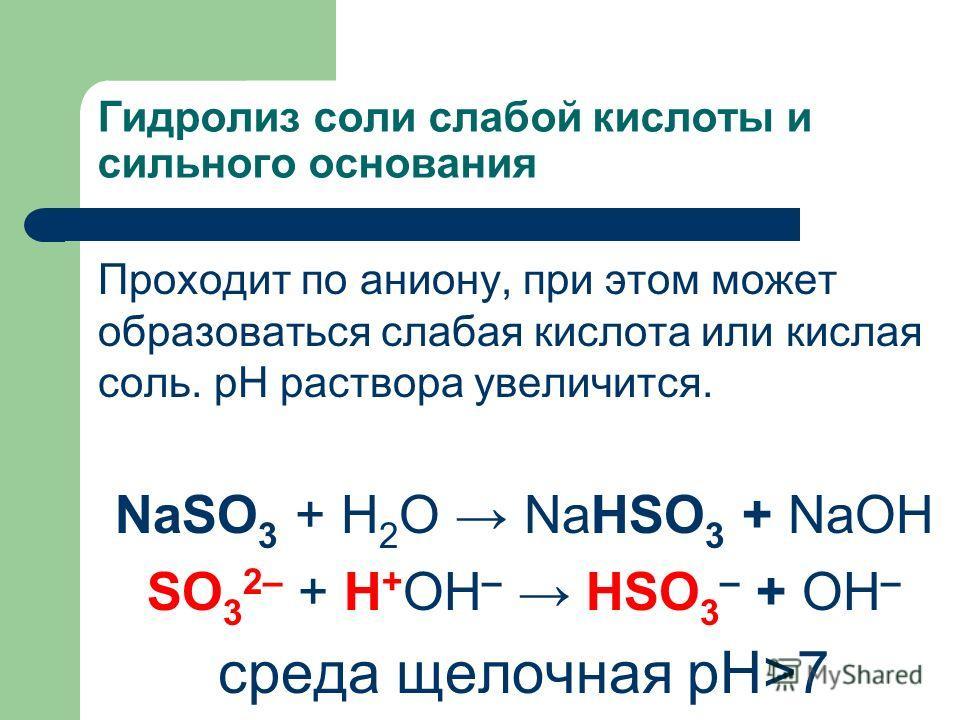 Гидролиз соли слабой кислоты и сильного основания Проходит по аниону, при этом может образоваться слабая кислота или кислая соль. рН раствора увеличится. NaSO 3 + H 2 O NaHSO 3 + NaОН SO 3 2– + Н + ОН – HSO 3 – + ОН – среда щелочная рН>7