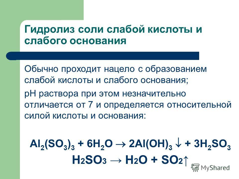 Гидролиз соли слабой кислоты и слабого основания Обычно проходит нацело с образованием слабой кислоты и слабого основания; рН раствора при этом незначительно отличается от 7 и определяется относительной силой кислоты и основания: Al 2 (SO 3 ) 3 + 6H