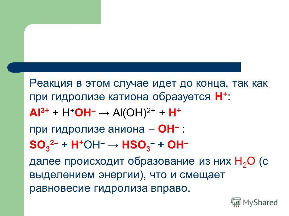 Реакция в этом случае идет до конца, так как при гидролизе катиона образуется Н + : Al 3+ + Н + ОН – Al(OH) 2+ + H + при гидролизе аниона ОН – : SO 3 2– + Н + ОН – HSO 3 – + ОН – далее происходит образование из них Н 2 О (с выделением энергии), что и