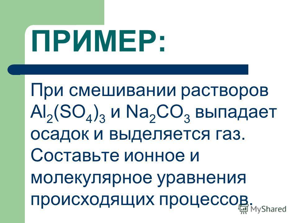 ПРИМЕР: При смешивании растворов Al 2 (SO 4 ) 3 и Na 2 CO 3 выпадает осадок и выделяется газ. Составьте ионное и молекулярное уравнения происходящих процессов.