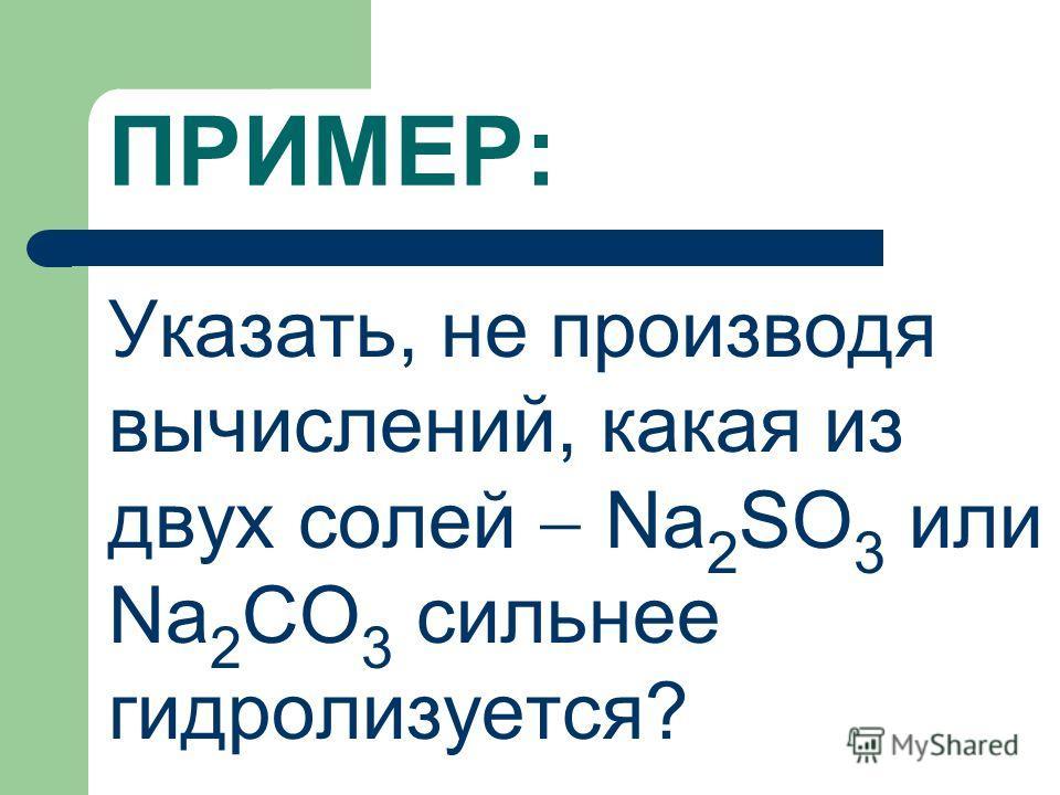 ПРИМЕР: Указать, не производя вычислений, какая из двух солей Na 2 SO 3 или Na 2 CO 3 сильнее гидролизуется?