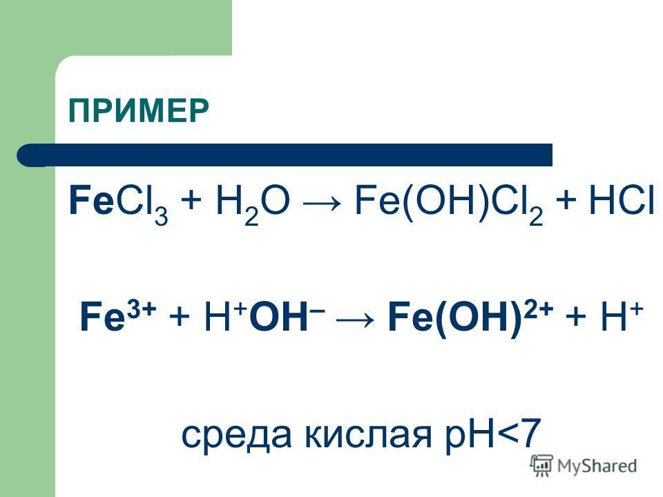 ПРИМЕР FeCl 3 + H 2 O Fe(OH)Cl 2 + HCl Fe 3+ + Н + ОН – Fe(OH) 2+ + H + среда кислая рН