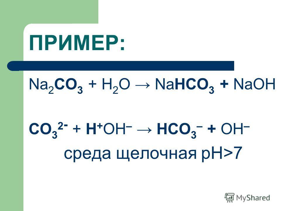 ПРИМЕР: Na 2 CO 3 + H 2 O NaHCO 3 + NaОН CO 3 2 - + Н + ОН – HCO 3 – + ОН – среда щелочная рН>7