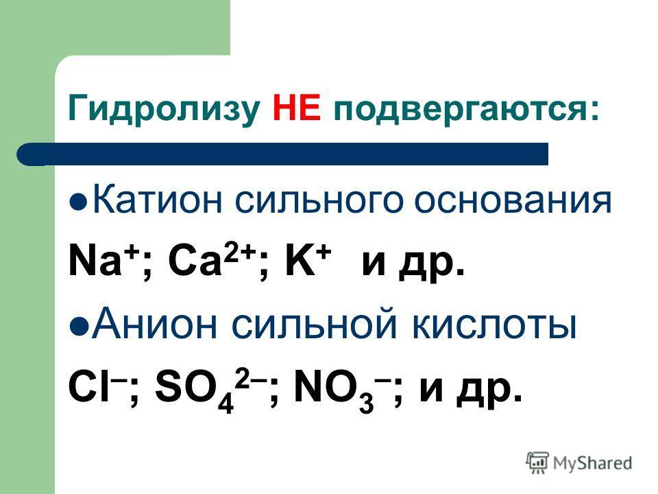 Гидролизу НЕ подвергаются: Катион сильного основания Na + ; Ca 2+ ; K + и др. Анион сильной кислоты Cl – ; SO 4 2– ; NO 3 – ; и др.