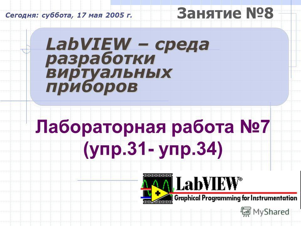 Занятие 8 Сегодня: суббота, 17 мая 2005 г. LabVIEW – среда разработки виртуальных приборов Лабораторная работа 7 (упр.31- упр.34)