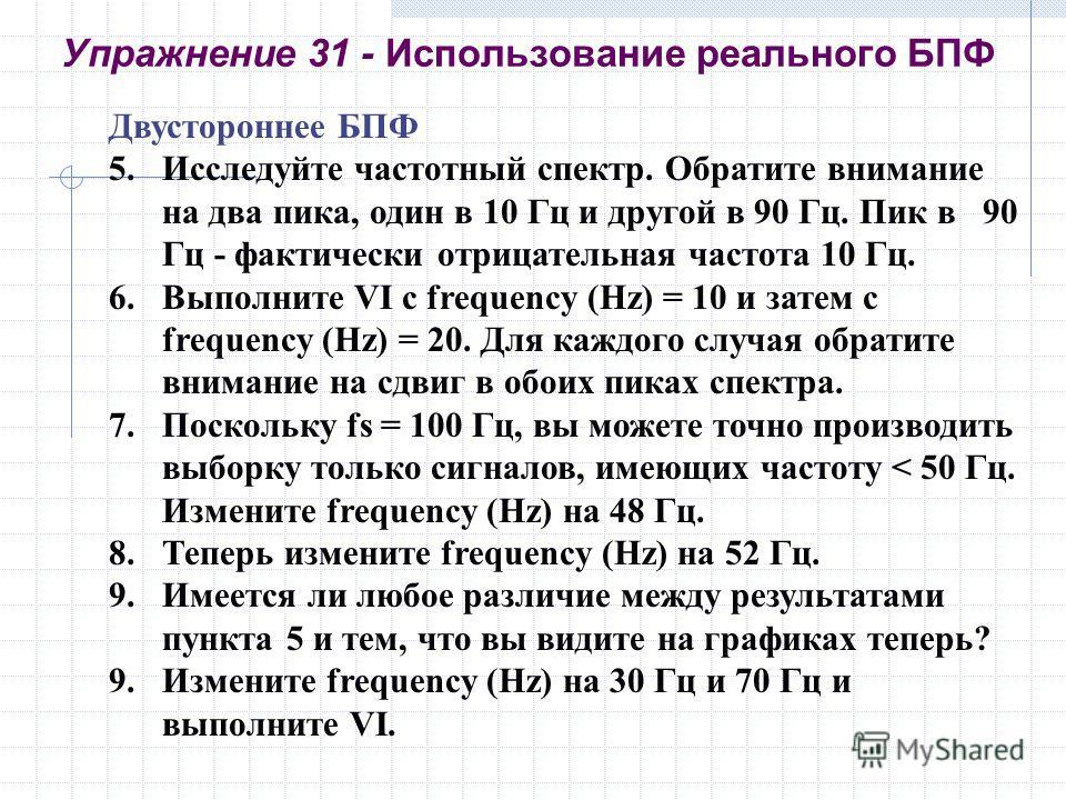 Упражнение 31 - Использование реального БПФ Двустороннее БПФ 5.Исследуйте частотный спектр. Обратите внимание на два пика, один в 10 Гц и другой в 90 Гц. Пик в 90 Гц - фактически отрицательная частота 10 Гц. 6.Выполните VI с frequency (Hz) = 10 и зат