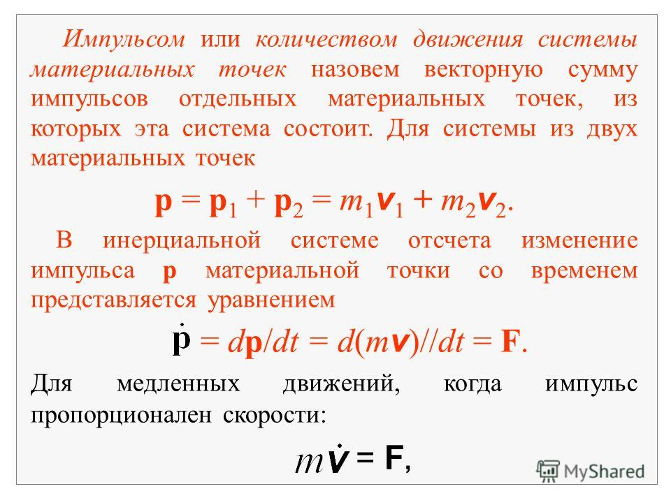 Импульсом или количеством движения системы материальных точек назовем векторную сумму импульсов отдельных материальных точек, из которых эта система состоит. Для системы из двух материальных точек p = p 1 + p 2 = m 1 v 1 + m 2 v 2. В инерциальной сис