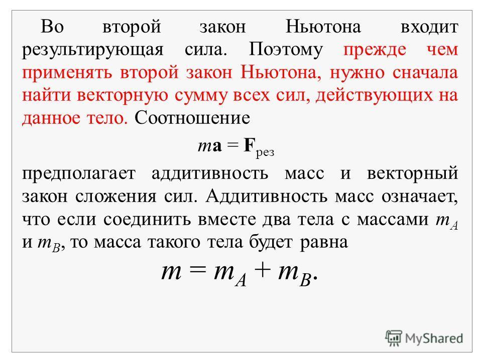 Во второй закон Ньютона входит результирующая сила. Поэтому прежде чем применять второй закон Ньютона, нужно сначала найти векторную сумму всех сил, действующих на данное тело. Соотношение ma = F рез предполагает аддитивность масс и векторный закон с