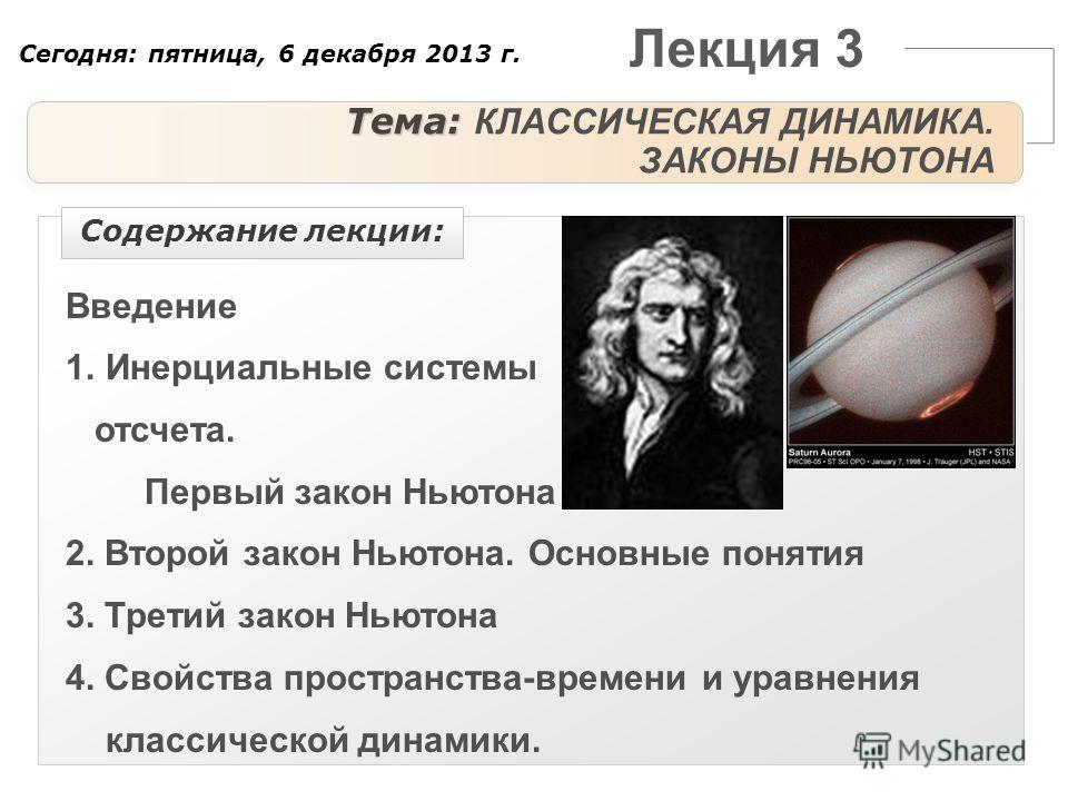 Лекция 3 Тема: Тема: КЛАССИЧЕСКАЯ ДИНАМИКА. ЗАКОНЫ НЬЮТОНА Введение 1.Инерциальные системы отсчета. Первый закон Ньютона 2. Второй закон Ньютона. Основные понятия 3. Третий закон Ньютона 4. Свойства пространства-времени и уравнения классической динам
