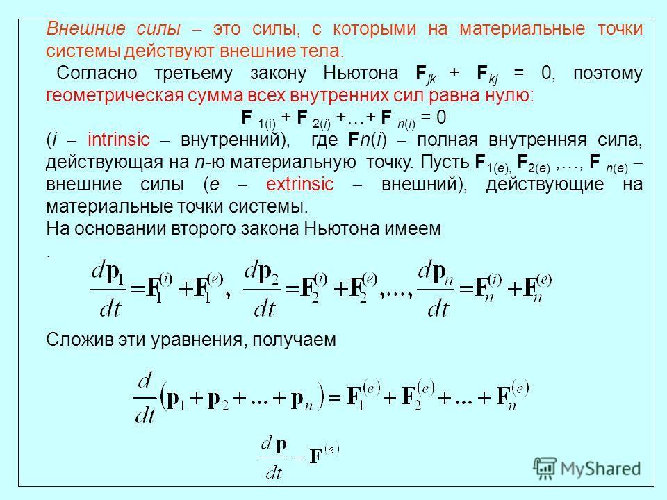 Внешние силы это силы, с которыми на материальные точки системы действуют внешние тела. Согласно третьему закону Ньютона F jk + F kj = 0, поэтому геометрическая сумма всех внутренних сил равна нулю: F 1(i) + F 2(i) +…+ F n(i) = 0 (i intrinsic внутрен