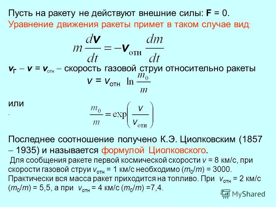 Пусть на ракету не действуют внешние силы: F = 0. Уравнение движения ракеты примет в таком случае вид : v Г v = v отн скорость газовой струи относительно ракеты v = v отн или. Последнее соотношение получено К.Э. Циолковским (1857 1935) и называется ф