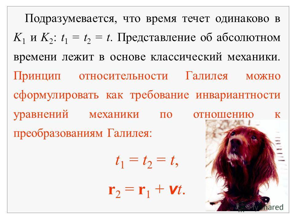 Подразумевается, что время течет одинаково в K 1 и K 2 : t 1 = t 2 = t. Представление об абсолютном времени лежит в основе классический механики. Принцип относительности Галилея можно сформулировать как требование инвариантности уравнений механики по