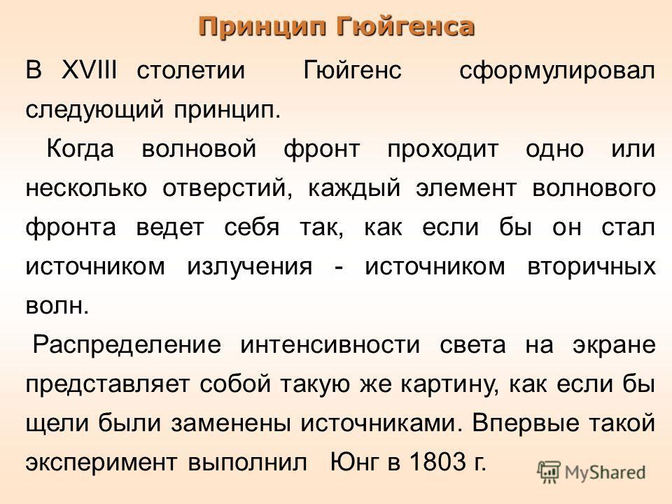 Принцип Гюйгенса В XVIII столетии Гюйгенс сформулировал следующий принцип. Когда волновой фронт проходит одно или несколько отверстий, каждый элемент волнового фронта ведет себя так, как если бы он стал источником излучения - источником вторичных вол