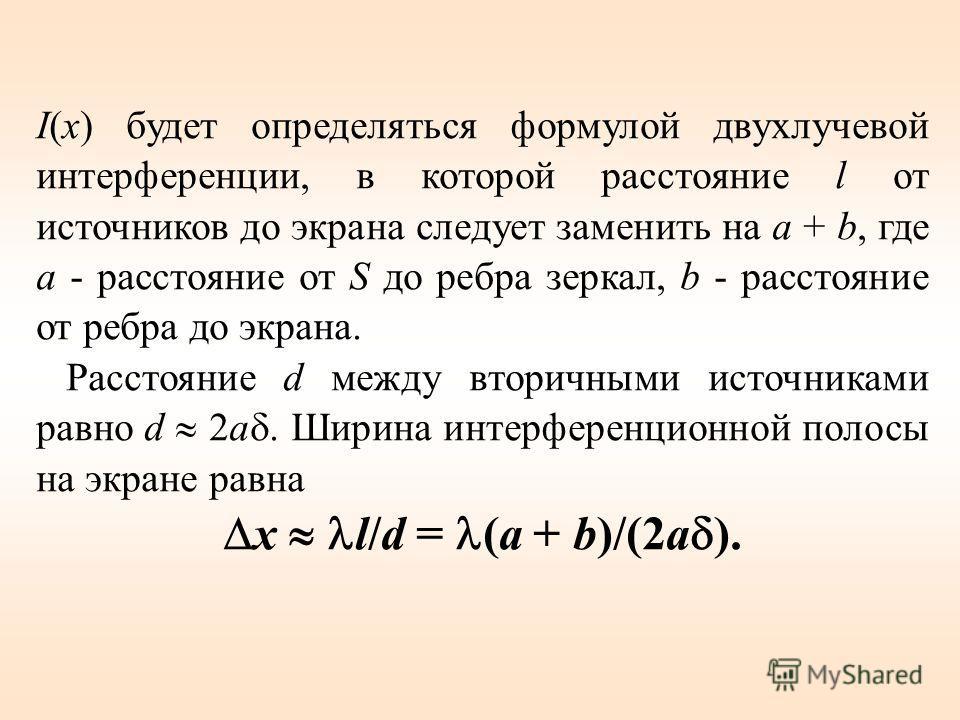 I(x) будет определяться формулой двухлучевой интерференции, в которой расстояние l от источников до экрана следует заменить на a + b, где a - расстояние от S до ребра зеркал, b - расстояние от ребра до экрана. Расстояние d между вторичными источникам