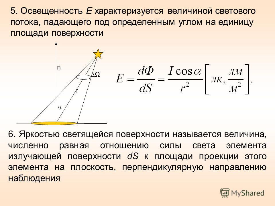 5. Освещенность E характеризуется величиной светового потока, падающего под определенным углом на единицу площади поверхности n ΔΩ r α 6. Яркостью светящейся поверхности называется величина, численно равная отношению силы света элемента излучающей по