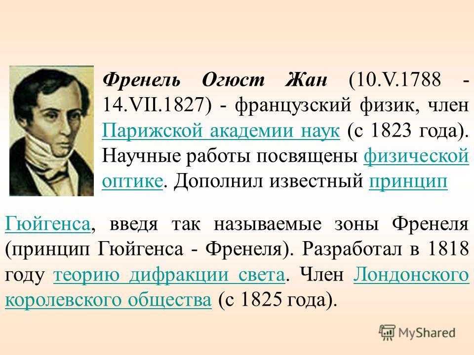 Френель Огюст Жан (10.V.1788 - 14.VII.1827) - французский физик, член Парижской академии наук (с 1823 года). Научные работы посвящены физической оптике. Дополнил известный принцип Парижской академии наукфизической оптикепринцип ГюйгенсаГюйгенса, введ