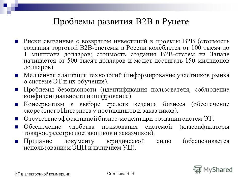 Соколова В. В. ИТ в электронной коммерции Проблемы развития B2B в Рунете Риски связанные с возвратом инвестиций в проекты В2В (стоимость создания торговой B2B-системы в России колеблется от 100 тысяч до 1 миллиона долларов; стоимость создания B2B-сис