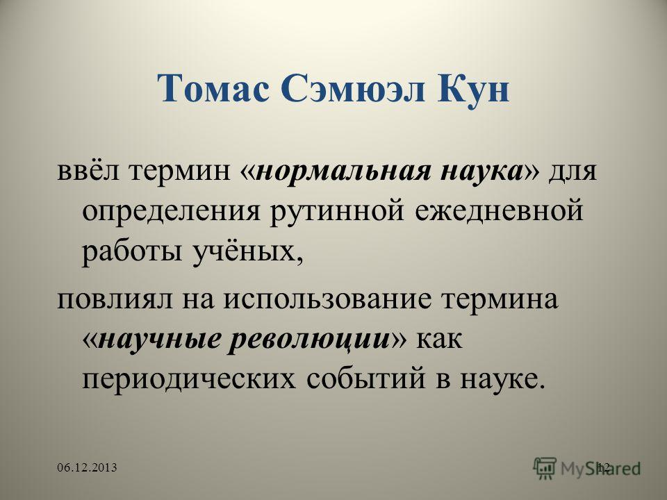 Томас Сэмюэл Кун ввёл термин «нормальная наука» для определения рутинной ежедневной работы учёных, повлиял на использование термина «научные революции» как периодических событий в науке. 06.12.201312