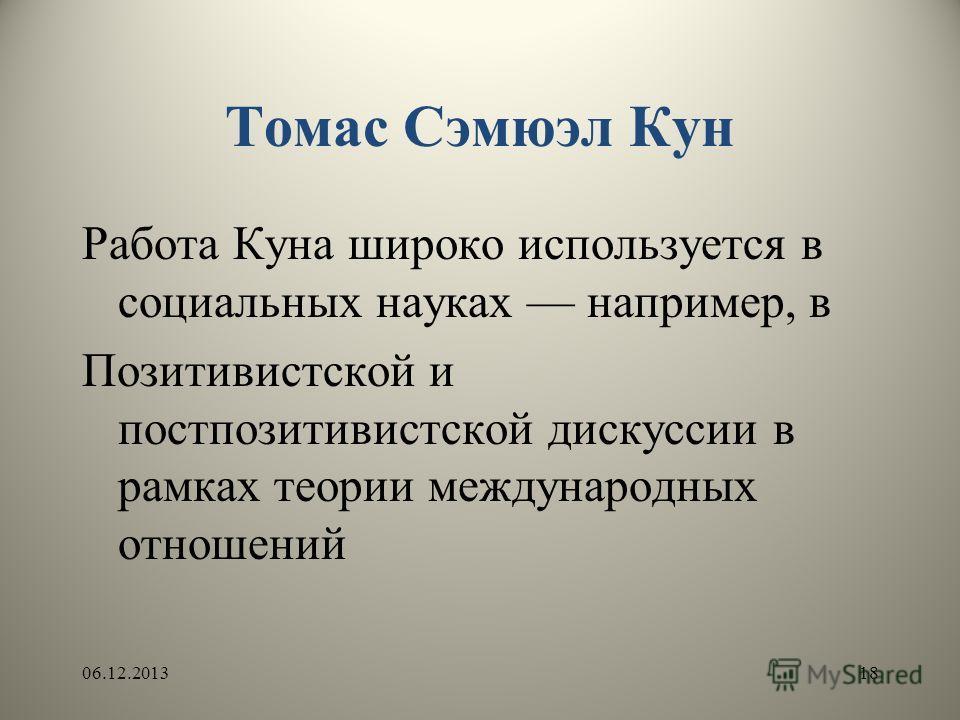 Томас Сэмюэл Кун Работа Куна широко используется в социальных науках например, в Позитивистской и постпозитивистской дискуссии в рамках теории международных отношений 06.12.201318