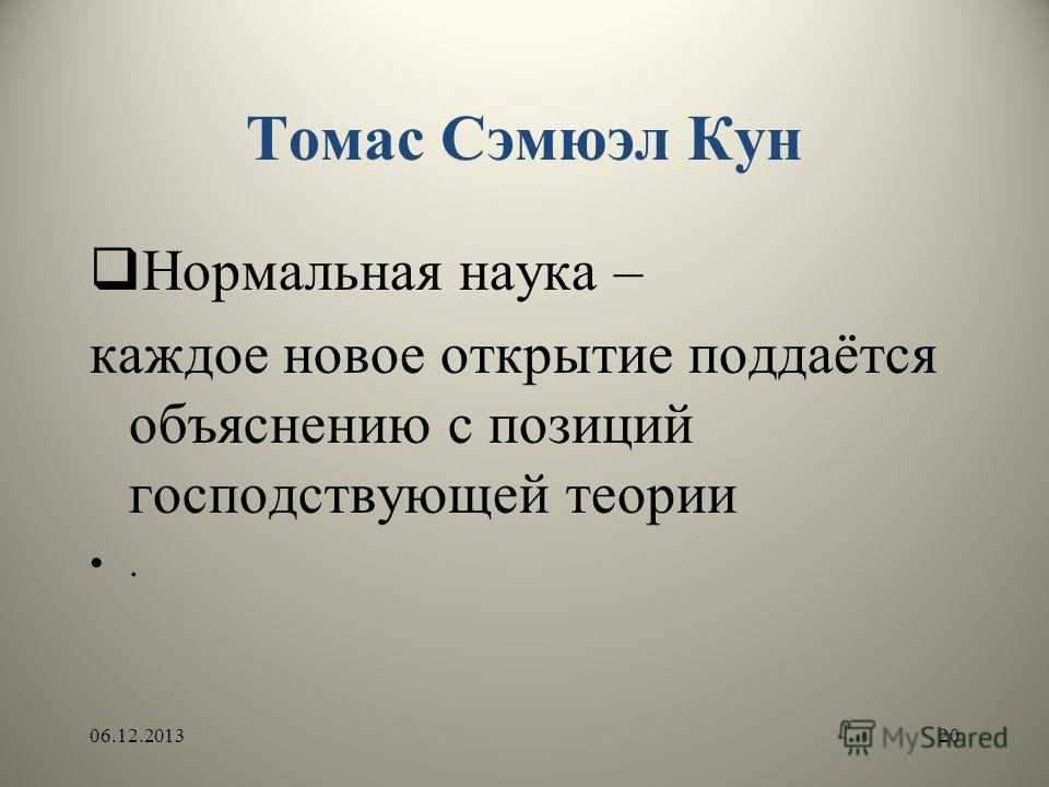 Томас Сэмюэл Кун Нормальная наука – каждое новое открытие поддаётся объяснению с позиций господствующей теории. 06.12.201320