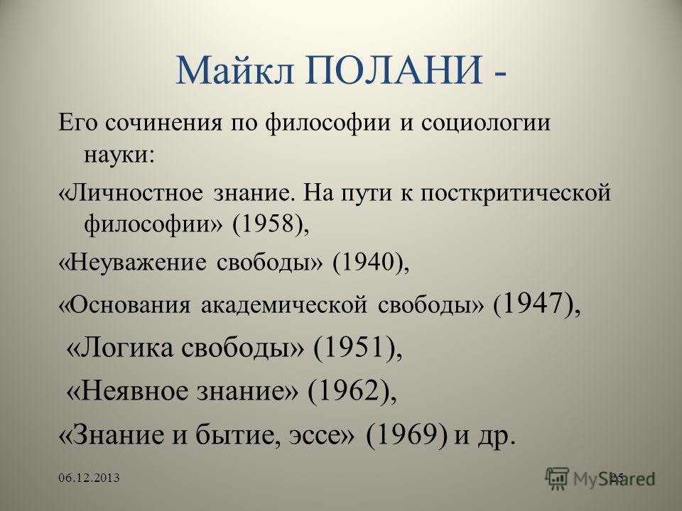 Майкл ПОЛАНИ - Его сочинения по философии и социологии науки: «Личностное знание. На пути к посткритической философии» (1958), «Неуважение свободы» (1940), «Основания академической свободы» ( 1947), «Логика свободы» (1951), «Неявное знание» (1962), «