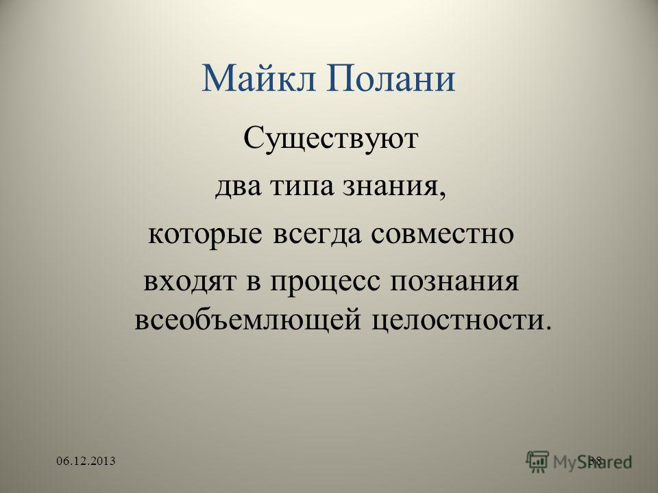 Майкл Полани Существуют два типа знания, которые всегда совместно входят в процесс познания всеобъемлющей целостности. 06.12.201338