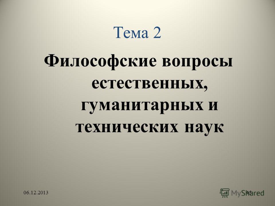 Тема 2 Философские вопросы естественных, гуманитарных и технических наук 06.12.201345