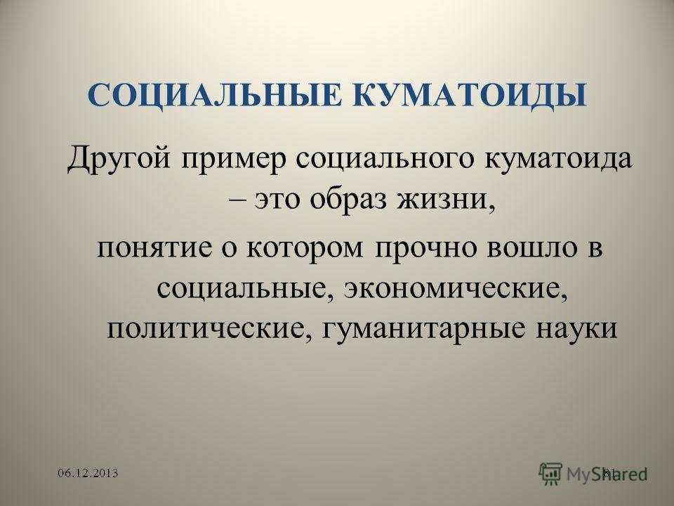 СОЦИАЛЬНЫЕ КУМАТОИДЫ Другой пример социального куматоида – это образ жизни, понятие о котором прочно вошло в социальные, экономические, политические, гуманитарные науки 06.12.201381