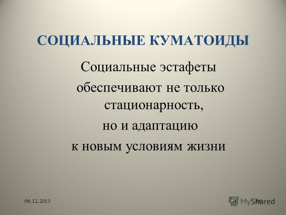 СОЦИАЛЬНЫЕ КУМАТОИДЫ Социальные эстафеты обеспечивают не только стационарность, но и адаптацию к новым условиям жизни 06.12.201386