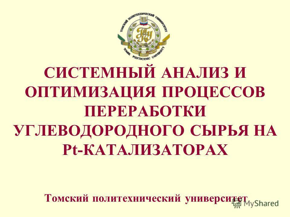 CИСТЕМНЫЙ АНАЛИЗ И ОПТИМИЗАЦИЯ ПРОЦЕССОВ ПЕРЕРАБОТКИ УГЛЕВОДОРОДНОГО СЫРЬЯ НА Pt-КАТАЛИЗАТОРАХ Томский политехнический университет