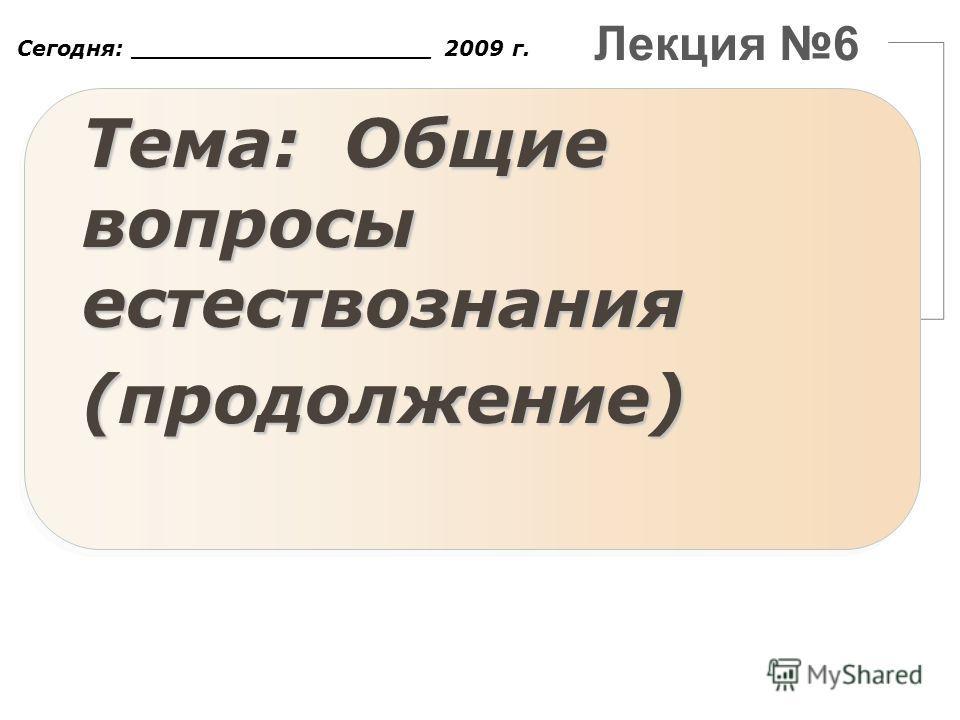Лекция 6 Тема: Общие вопросы естествознания (продолжение) Сегодня: ____________________ 2009 г.