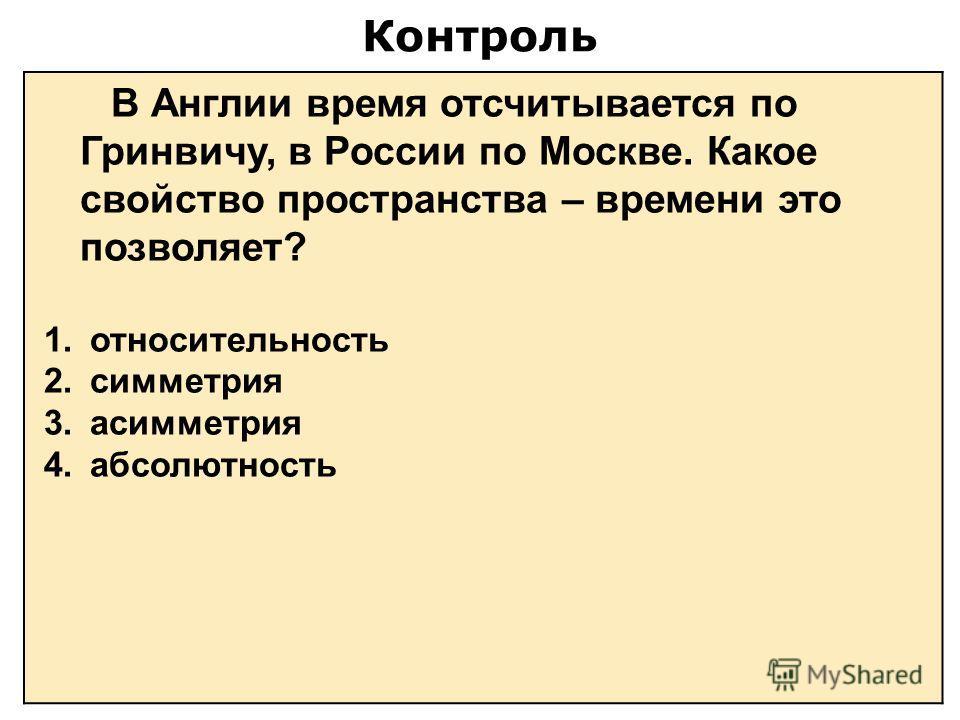 Контроль В Англии время отсчитывается по Гринвичу, в России по Москве. Какое свойство пространства – времени это позволяет? 1. относительность 2. симметрия 3. асимметрия 4. абсолютность