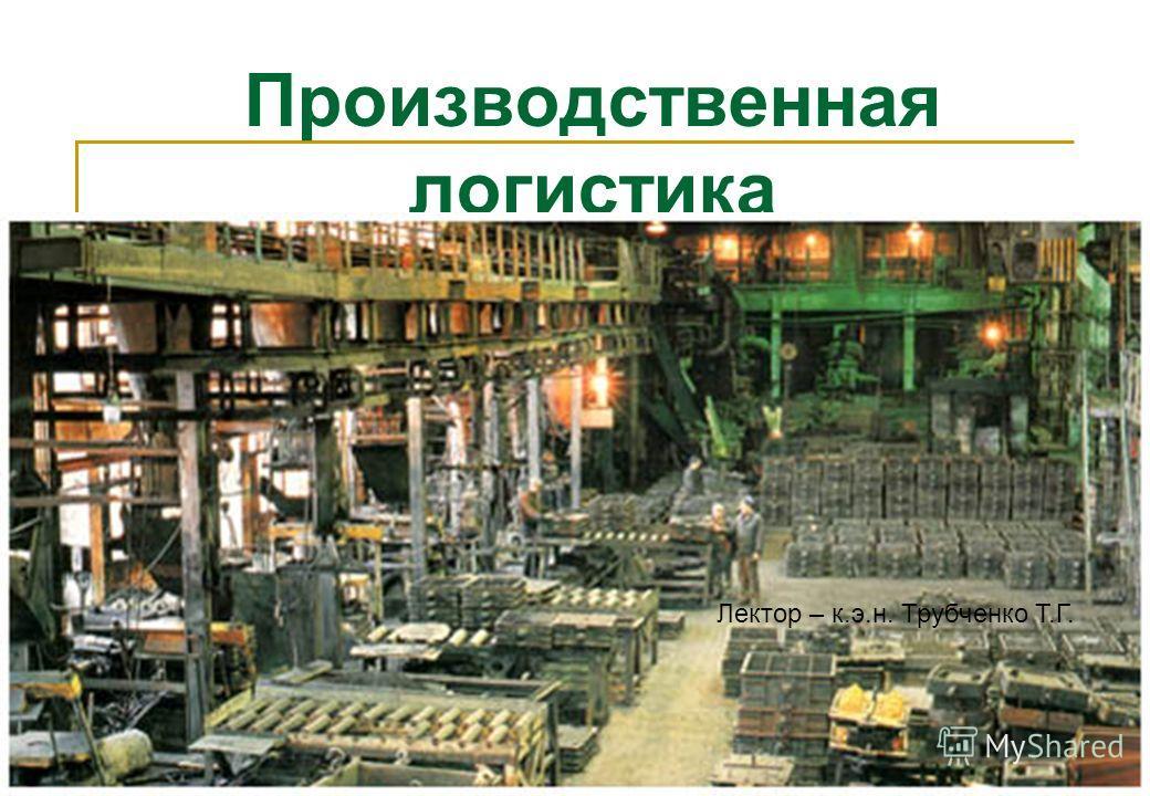 1 Производственная логистика Лектор – к.э.н. Трубченко Т.Г.