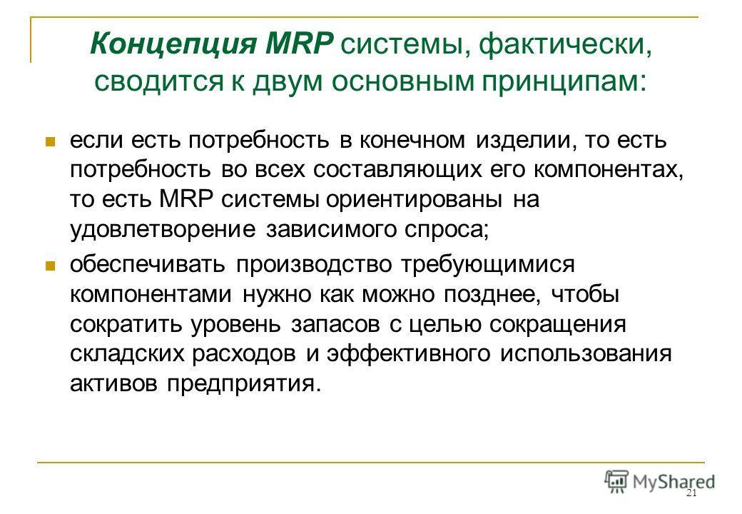 21 Концепция MRP системы, фактически, сводится к двум основным принципам: если есть потребность в конечном изделии, то есть потребность во всех составляющих его компонентах, то есть MRP системы ориентированы на удовлетворение зависимого спроса; обесп