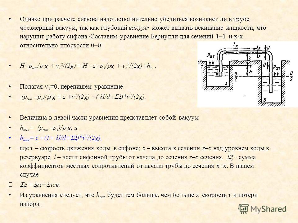 Однако при расчете сифона надо дополнительно убедиться возникнет ли в трубе чрезмерный вакуум, так как глубокий вакуум· может вызвать вскипание жидкости, что нарушит работу сифона.·Составим уравнение Бернулли для сечений 1–1 и x-x относительно плоско