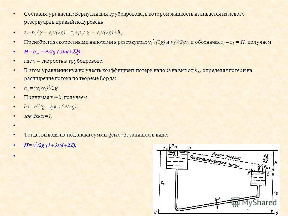 Составим уравнение Бернулли для трубопровода, в котором жидкость изливается из левого резервуара в правый подуровень z 1 +p 1 / + v 1 2 /(2g)= z 2 +p 2 / + v 2 2 /(2g)+h w Пренебрегая скоростными напорами в резервуарах v 1 2 /(2g) и v 2 2 /(2g), и об
