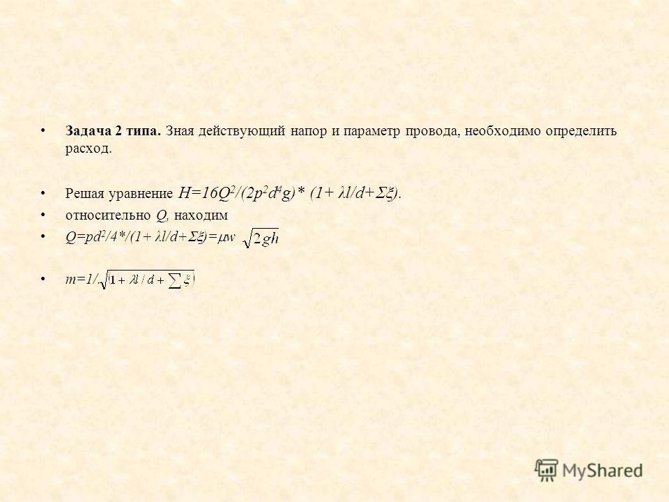 Задача 2 типа. Зная действующий напор и параметр провода, необходимо определить расход. Решая уравнение Н=16Q 2 /(2p 2 d 4 g)* (1+ λl/d+ ). относительно Q, находим Q=pd 2 /4*/(1+ λl/d+ )= w m=1/.